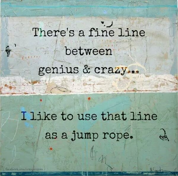 """More Than Words inspiring quote. """"There's a fine line between genius and crazy... I like to use that line as a jump rope."""""""