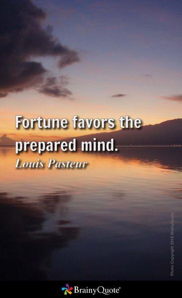 Fortune favors the prepared mind. - Louis Pasteur