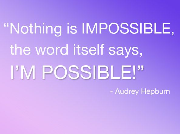 """Nothing is impossible, the word itself says, I'm possible!"" -Audrey Hepburn"