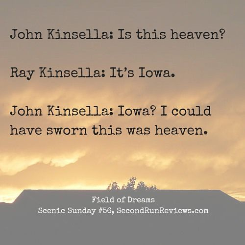 John Kinsella: Is this heaven? Ray Kinsella: It's Iowa. John Kinsella: Iowa? I could have sworn this was heaven. Field of Dreams