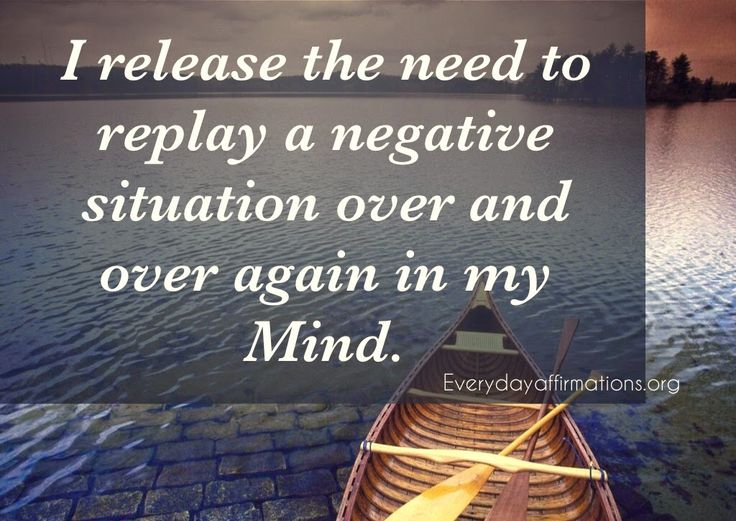 I release the need to replay a negative situation over and over again in my mind.