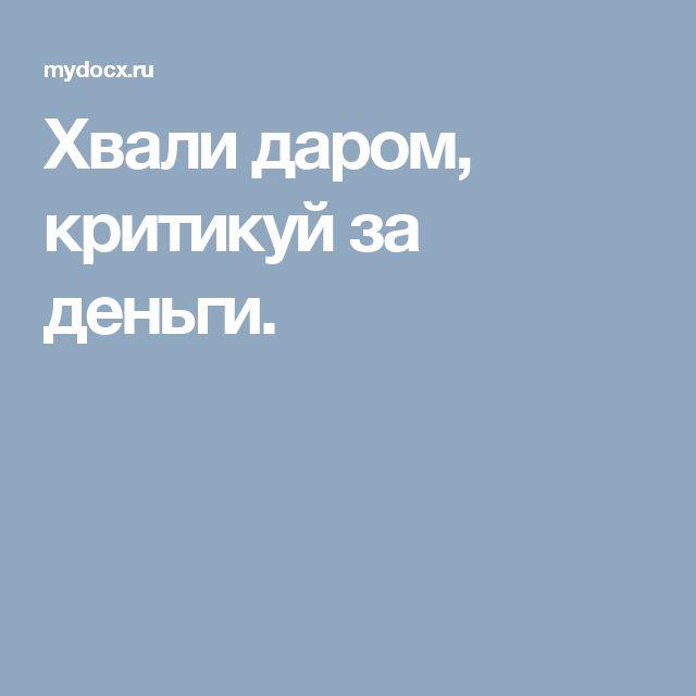 """""""Хвали даром, критикуй за деньги. А если не хочешь брать деньги за критику, то и не критикуй"""" Михаил Литвак."""
