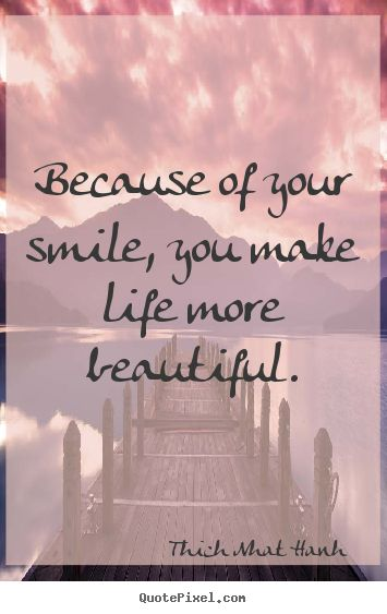 Because of your smile, you make life more beautiful. -Thich Nhat Hanh Quote #quote #quotes #quoteoftheday
