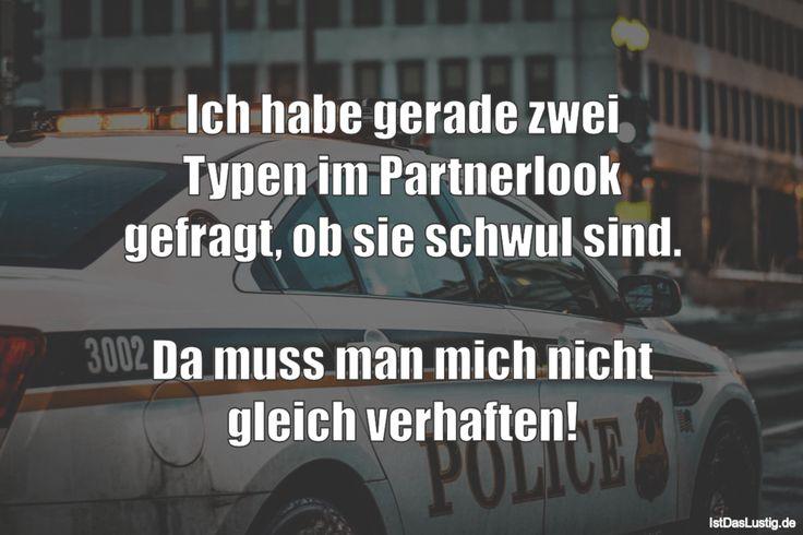 Ich habe gerade zwei Typen im Partnerlook gefragt, ob sie schwul sind. Da muss man mich nicht gleich verhaften! ... gefunden auf https://www.istdaslustig.de/spruch/1567 #lustig #sprüche #fun #spass