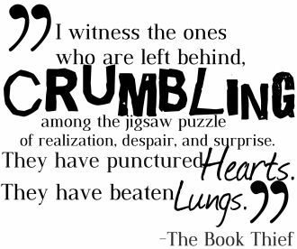"""I witness the ones who are left behind, crumbling among the jigsaw puzzle of realization, despair, and surprise. They have punctured hearts. They have beaten lungs."" The Book Thief Quote. Markus Zusak."