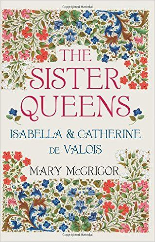 The Sister Queens: Isabella & Catherine de Valois by Mary McGrigor Book Review