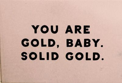 You are gold baby. Solid gold.