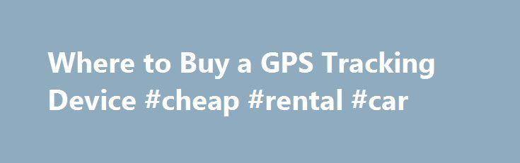 Where to Buy a GPS Tracking Device #cheap #rental #car http://car.remmont.com/where-to-buy-a-gps-tracking-device-cheap-rental-car/  #car tracking device # Where to Buy a GPS Tracking Device Promoted by Select Device If you are looking for a GPS tracking device to monitor a child, choose a bracelet clip-on because it s most difficult to remove. A device meant to attach to a car should be durable and able to withstand the […]The post Where to Buy a GPS Tracking Device #cheap #rental #car…