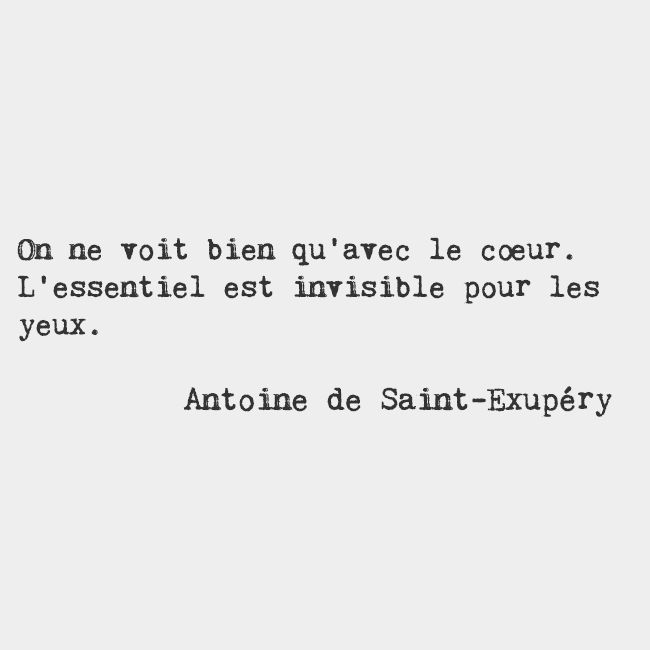 It is only with the heart that one can see rightly. What is essential is invisible to the eye. — Antoine de Saint-Exupéry, French writer