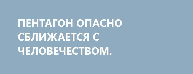ПЕНТАГОН ОПАСНО СБЛИЖАЕТСЯ С ЧЕЛОВЕЧЕСТВОМ. http://rusdozor.ru/2017/01/10/pentagon-opasno-sblizhaetsya-s-chelovechestvom/  9 января летчики ВВС США в очередной раз заявили об «опасных сближениях» с российскими истребителями в небе над Сирией.  8 января военный корабль США сделал несколько предупредительных выстрелов в сторону иранских катеров в Ормузском проливе. 7 января США начали ...
