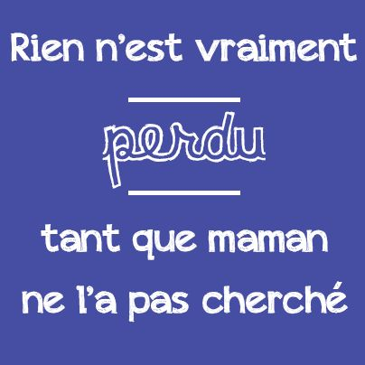 Rien n'est vraiment perdu tant que maman ne l'a pas cherché. -- Nothing is really lost till you mom can't find it.