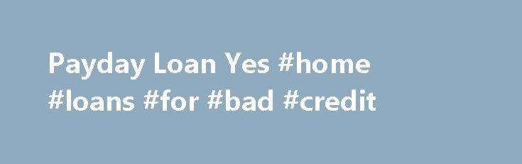 Payday Loan Yes #home #loans #for #bad #credit http://loan.remmont.com/payday-loan-yes-home-loans-for-bad-credit/  #payday loan yes # Payday Loan Yes Payday Loan Yes Instant Payday Loans Up To $1000 Fast Approved. No Paperwork. Apply Now! As a result of moderateness proposed by Payday Loan Yes these refinancing options as well as his or her employ like a connect among dollars, the actual words for the children are often…The post Payday Loan Yes #home #loans #for #bad #credit appeared first…