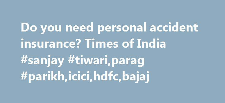 Do you need personal accident insurance? Times of India #sanjay #tiwari,parag #parikh,icici,hdfc,bajaj http://philadelphia.remmont.com/do-you-need-personal-accident-insurance-times-of-india-sanjay-tiwariparag-parikhicicihdfcbajaj/  # Do you need personal accident insurance? You need a life insurance policy to cover the risk of death and a health insurance policy as a cushion against hospitalisation expenses. While most readers are bound to be familiar with these essential covers, very few…