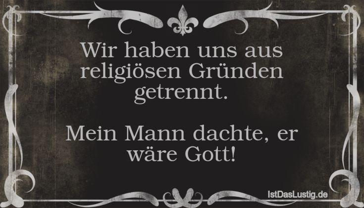 Wir haben uns aus religiösen Gründen getrennt. Mein Mann dachte, er wäre Gott! ... gefunden auf https://www.istdaslustig.de/spruch/186 #lustig #sprüche #fun #spass