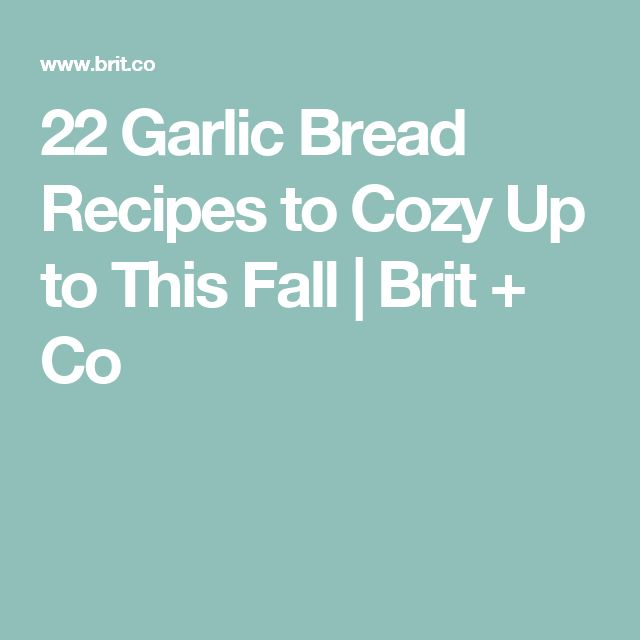 22 Garlic Bread Recipes to Cozy Up to This Fall | Brit + Co