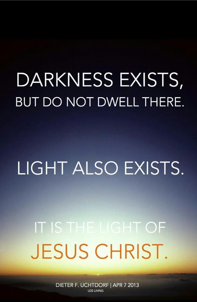 """""""Darkness exists, but do not dwell there.  Light also exists.  It is the light of Jesus Christ."""" - Dieter F. Uchtdorf"""