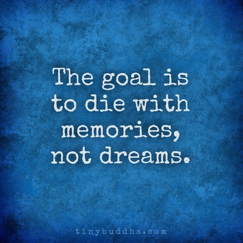 The goal is to die with memories, not dreams. Quote
