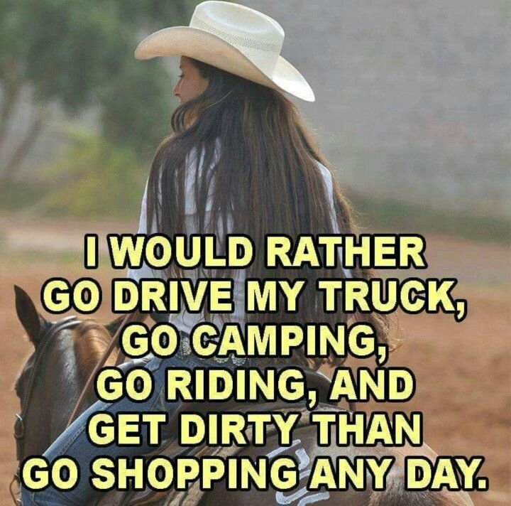 I would rather go drive my truck, go camping, go riding, and get dirty than go shopping any day. #CountryLife #CountryGirl