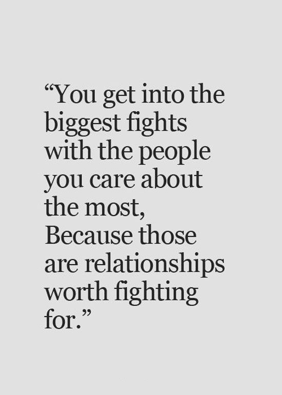 You get into the biggest fights with people you care about the most, because those are relationships worth fighting for.lovequotespics | tumblr