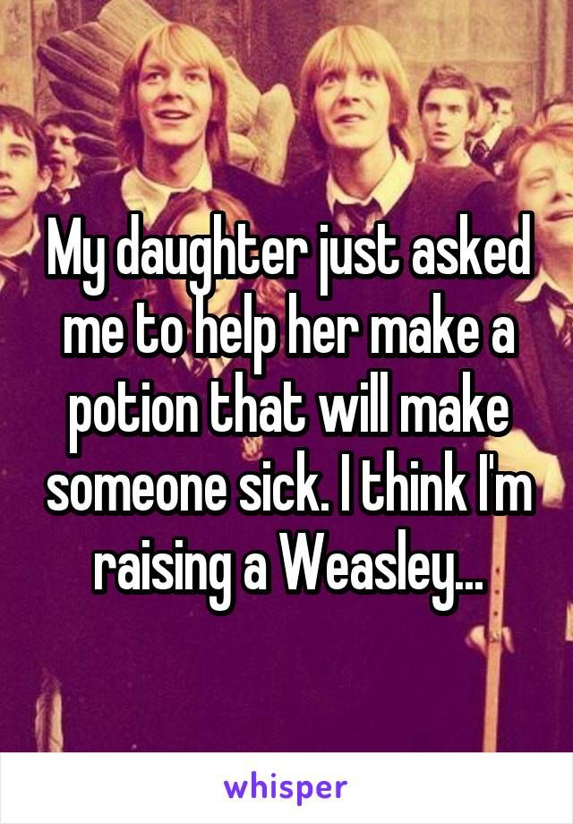 My daughter just asked me to help her make a potion that will make someone sick…