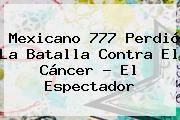http://tecnoautos.com/wp-content/uploads/imagenes/tendencias/thumbs/mexicano-777-perdio-la-batalla-contra-el-cancer-el-espectador.jpg Mexicano 777. Mexicano 777 perdió la batalla contra el cáncer - El Espectador, Enlaces, Imágenes, Videos y Tweets - http://tecnoautos.com/actualidad/mexicano-777-mexicano-777-perdio-la-batalla-contra-el-cancer-el-espectador/