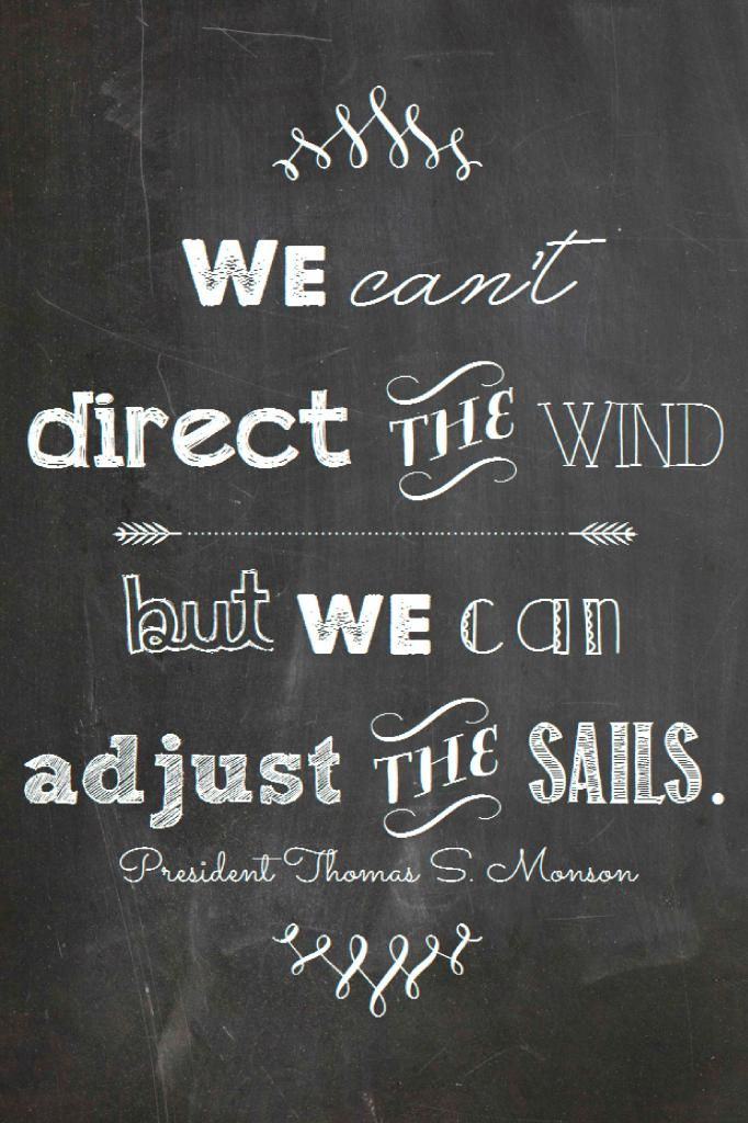 We can't direct the wind but we can control the sails-President Monson quote printable