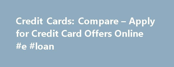 Credit Cards: Compare – Apply for Credit Card Offers Online #e #loan http://remmont.com/credit-cards-compare-apply-for-credit-card-offers-online-e-loan/  #credit card loan # Chase Freedom By:John Kiernan, Personal Finance Editor Always compare credit cards before applying; there's no way of telling whether you're getting the best deal otherwise, and marketing can be deceiving You should only consider applying for a credit card if it matches your credit standing. You should not submit more…
