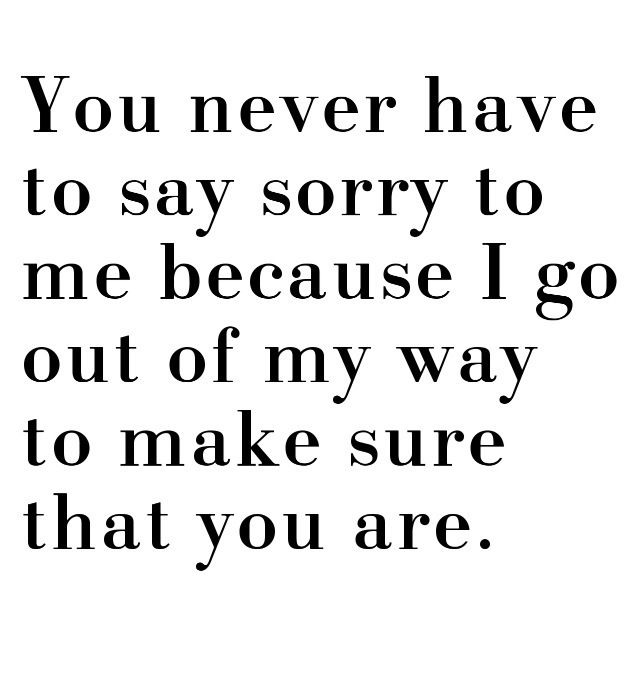 Well this is an accurate statement, if you piss me off enough. You never have to say sorry to me cause I go out of my way to make sure you are...