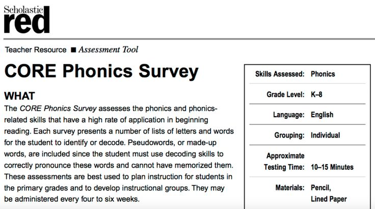 ASSESSMENT - The Scholastic Red CORE Phonics Survey is an individual assessment which takes 10-15 minutes to administer and assesses students on phonics related skills that are commonly applied during beginning reading. This assessment can be administered every six weeks and will give teachers data about their students' reading and spelling progress. It is important to continuously monitor student learning to ensure that the instructional strategies you are employing are effective (CTW p…