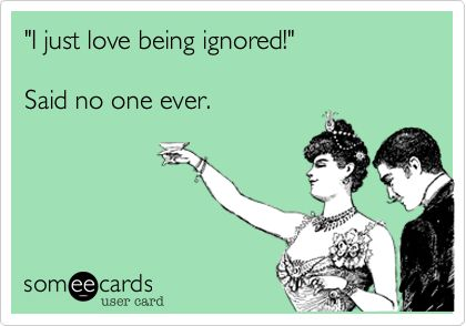 I just love being ignored!' Said no one ever.