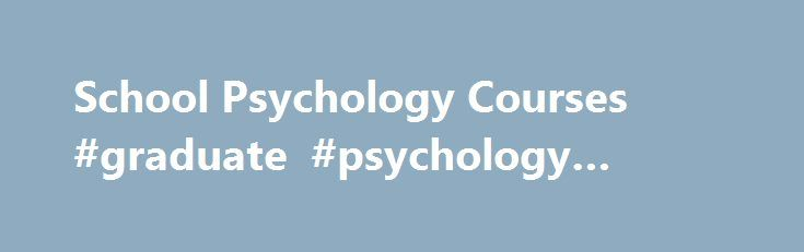 School Psychology Courses #graduate #psychology #courses http://italy.nef2.com/school-psychology-courses-graduate-psychology-courses/  # School Psychology Courses SY 5300 Foundations and Multicultural Aspects of Parenting – 3 graduate creditsFocuses on developing competency in a variety of areas surrounding parenting education including the following: understanding of parental issues and concerns within diverse family systems, understanding the dimensions of parenting from birth to…