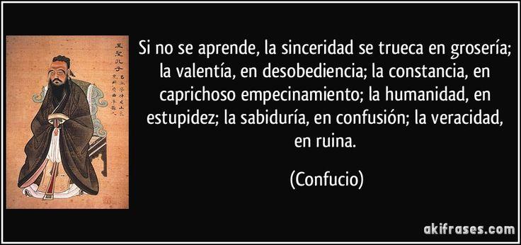 Si no se aprende, la sinceridad se trueca en grosería; la valentía, en desobediencia; la constancia, en caprichoso empecinamiento; la humanidad, en estupidez; la sabiduría, en confusión; la veracidad, en ruina. (Confucio)