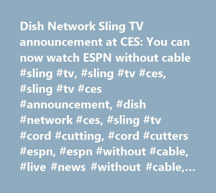 Dish Network Sling TV announcement at CES: You can now watch ESPN without cable #sling #tv, #sling #tv #ces, #sling #tv #ces #announcement, #dish #network #ces, #sling #tv #cord #cutting, #cord #cutters #espn, #espn #without #cable, #live #news #without #cable, #joseph #clayton, #roger #lynch http://hosting.nef2.com/dish-network-sling-tv-announcement-at-ces-you-can-now-watch-espn-without-cable-sling-tv-sling-tv-ces-sling-tv-ces-announcement-dish-network-ces-sling-tv-cord-cutting-cord-cutte…