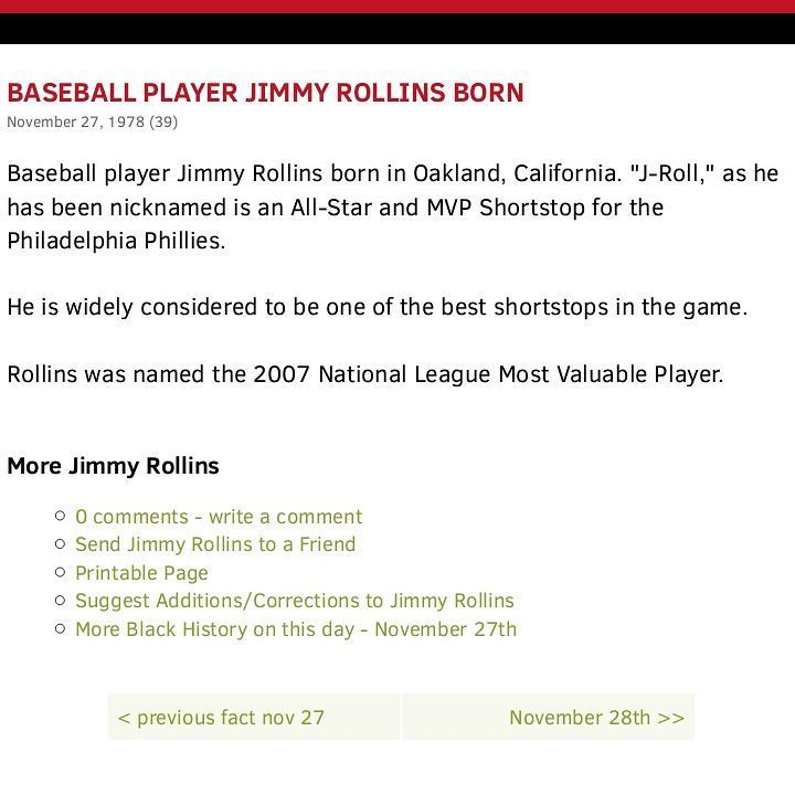 "#Jimmy Rollins #JamesCalvinRollins (born #Novembe27 1978) nicknamed ""#JRoll""[1] is an American former professional #baseballshortstop. He played for the #PhiladelphiaPhillies from 2000 to 2014 the #LosAngelesDodgers in 2015 and the #ChicagoWhiteSox in 2016. #Shortstop  Born: November 27 1978 (age 38) #Oakland #California #BattedSwitch  Threw: Right MLB debut:  September 17 2000 for the Philadelphia Phillies Last MLB appearance #June8 2016 for the Chicago White Sox  MLB statistics Batting…"