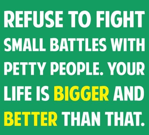 Refuse to fight small battles with petty people. Your life is bigger ...dealing with coworkers