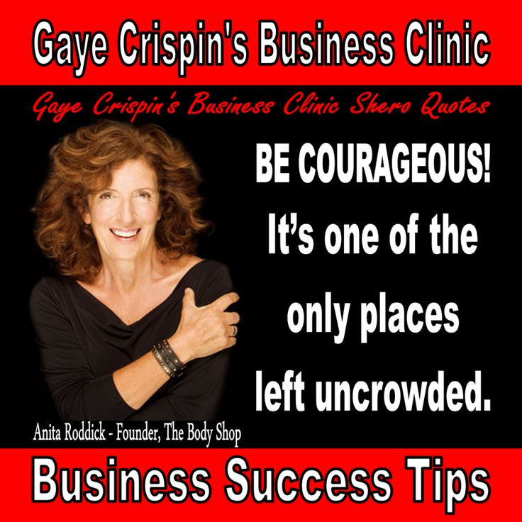 Gaye Crispin's Business Clinic -  Anita Roddick - Shero Quotes - Be Courageous. It's one of the only places left uncrowded.