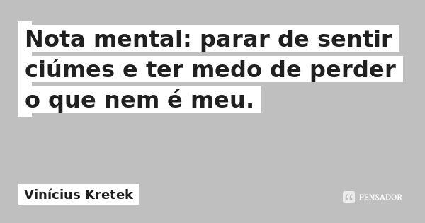 Nota mental: parar de sentir ciúmes e ter medo de perder o que nem é meu. — Vinícius Kretek