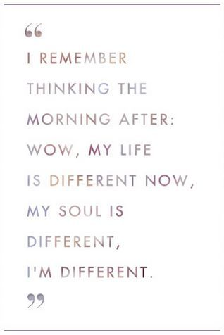 I remember thinking the morning after: wow, my life is different now, my soul is different, I'm different.