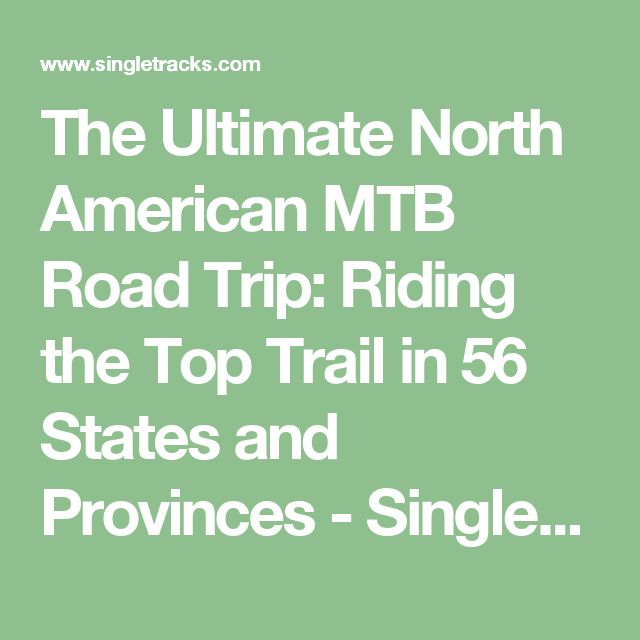 The Ultimate North American MTB Road Trip: Riding the Top Trail in 56 States and Provinces - Singletracks Mountain Bike News