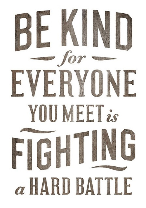 """""""Be kind for everyone you meet is fighting a great battle."""" ~ One of my favourite aphorisms. Timeless and eternally relevant"""