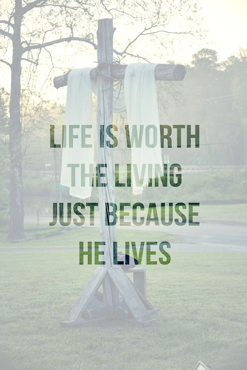 He lives! One of the Gaither songs. (Yes, life is worth living because of the Lord Jesus Christ).