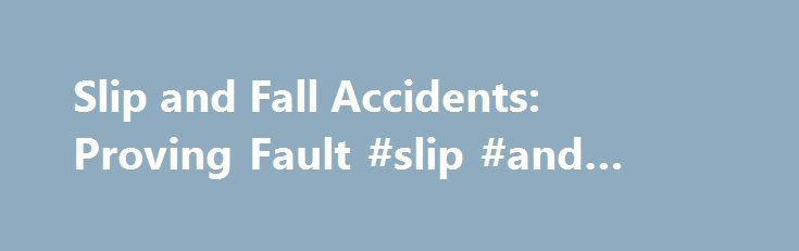 Slip and Fall Accidents: Proving Fault #slip #and #fall #lawyers http://virginia.remmont.com/slip-and-fall-accidents-proving-fault-slip-and-fall-lawyers/  # Slip and Fall Accidents: Proving Fault Who is responsible for an injury resulting from a slip and fall accident? Many thousands of people are injured each year — some very seriously — when they slip or trip and fall on a wet floor, defective stairs. or a rough patch of ground. Sometimes the property owner is responsible for the accident…