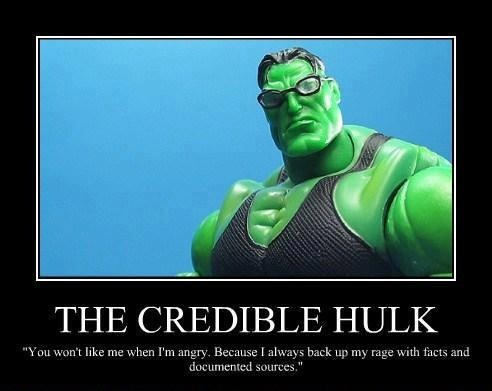 "ROFL-- LOVE IT!! ""The Credible Hulk: You won't like me when I'm angry. Because I always back up my rage with facts and documented sources"""