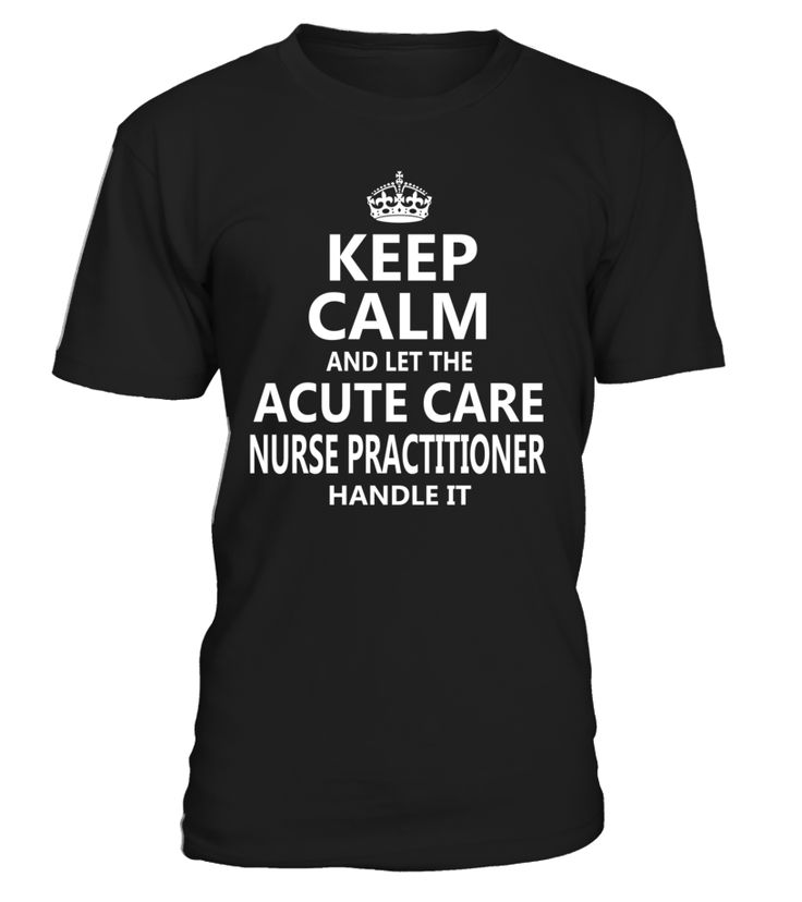 Keep Calm And Let The Acute Care Nurse Practitioner Handle It #AcuteCareNursePractitioner