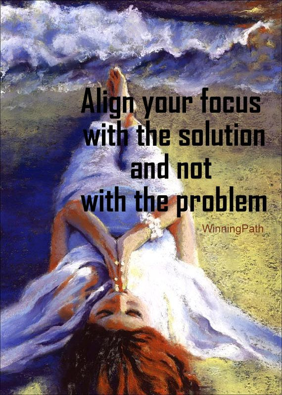 Align your focus with the solution and not the problem. Abraham Hicks