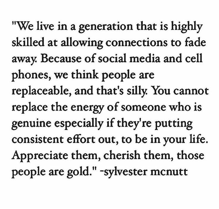 We live in a generation that is highly skilled at allowing connections to fade away. Because of social media and cell phones, we think people are replaceable, and that's silly. You cannot replace the energy of someone who is genuine especially if they're putting consistent effort out, to be in your life. Appreciate them, cherish them, those people are gold.