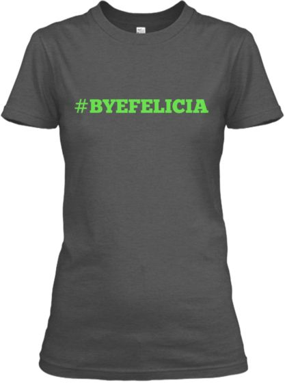 There is really no caption needed for this Tee. Hash tag Bye Felicia speaks to so many people on so many levels! Especially those who are getting on your last nerve. Reserve This Tee Today.