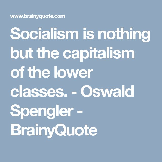 Socialism is nothing but the capitalism of the lower classes. - Oswald Spengler - BrainyQuote