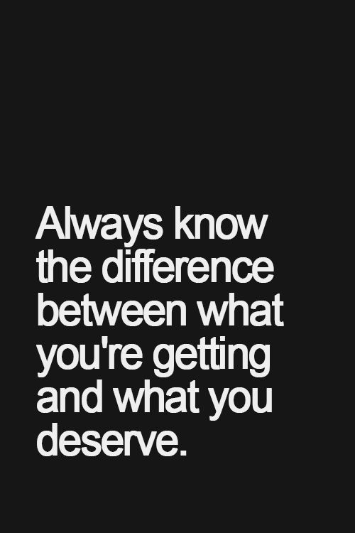 Always know the difference between what you're getting and what you deserve.  Don't settle!
