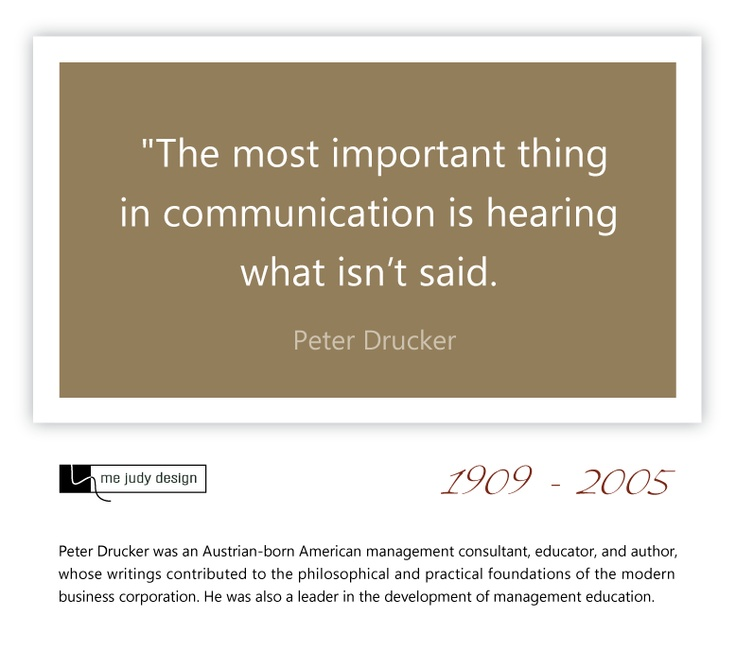 """The most important thing in communication is hearing what isn't said. Peter Drucker 1909-2005  mejudydesign.com"